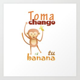 Toma chango tu banana Art Print