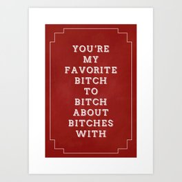 You're My Favorite Bitch to Bitch about Bitches With Art Print