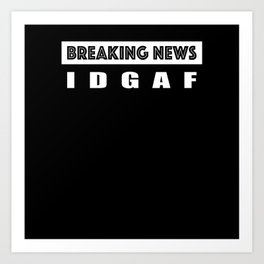 Breaking News IDGAF Art Print