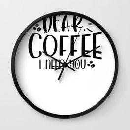Coffee Sign Dear Coffee I Need You Wall Clock