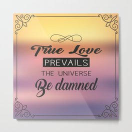 True Love Prevails the Universe be Damned Metal Print