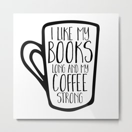 I Like My Books Long and My Coffee Strong Metal Print