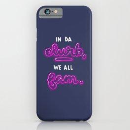 In da clurb, we all fam. iPhone Case