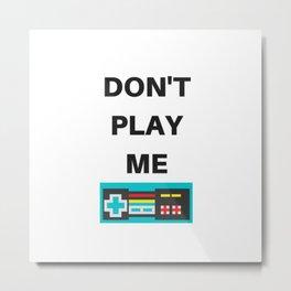 DON'T PLAY ME Metal Print