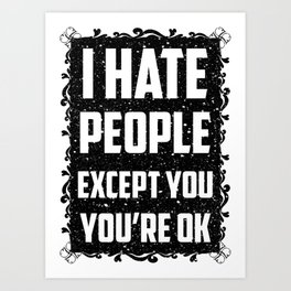 I hate people except you, you're ok Art Print
