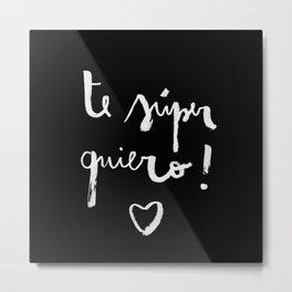 Te súper quiero! black version Metal Print