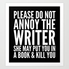 Please do not annoy the writer. She may put you in a book and kill you. (Black & White) Art Print