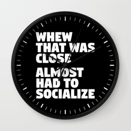 Whew That Was Close Almost Had To Socialize (Black & White) Wall Clock