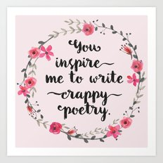 You inspire me to write crappy poetry Art Print