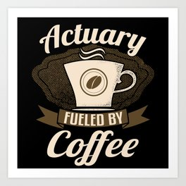 Actuary Fueled By Coffee Art Print
