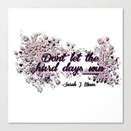 Don't let the hard days win - ACOMAF Canvas Print