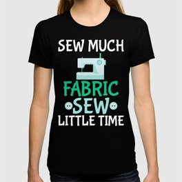 Sew Much Fabric, Sew Little Time T-shirt