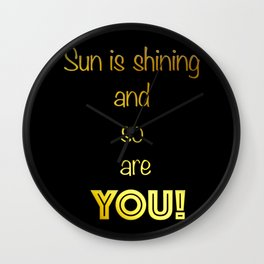 Sun is shining and so are you! Wall Clock