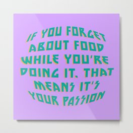If You Forget About Food While You're Doing It That Means It's Your Passion Metal Print
