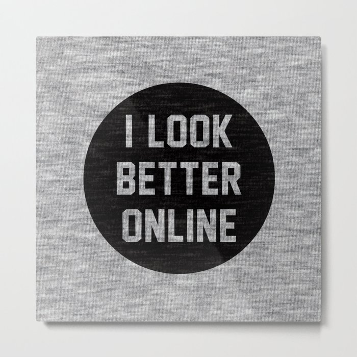 I Look Better Online Metal Print
