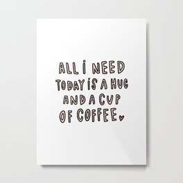 All I need today is hug and a cup of coffee - typography Metal Print