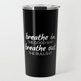 Breathe In The Good Sh*t Funny Quote Travel Mug