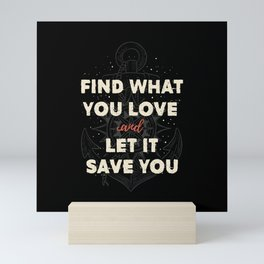 Find what you love and let it save you Mini Art Print