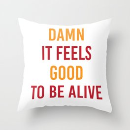 Damn It Feels Good To Be Alive Throw Pillow