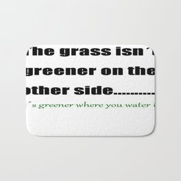 The Grass Is Greener Where You Water It Bath Mat