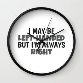 I May Be Left Handed But I'm Always Right Lefty Left Handed Gift Wall Clock