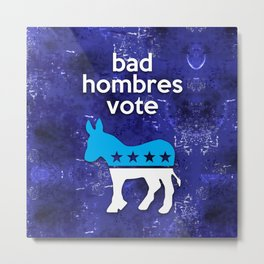 Bad hombres vote democrat Metal Print