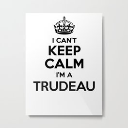 I cant keep calm I am a TRUDEAU Metal Print