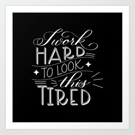 I Work Hard to Look this Tired (Dark) Art Print