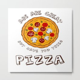 Abs Are Great But Have You Tried Pizza - Funny Foodie Metal Print