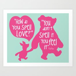 How do you Spell Love, You Don't Spell it You Feel it - Winnie the Pooh  Art Print