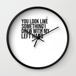 you look like something i draw with my left hand Wall Clock
