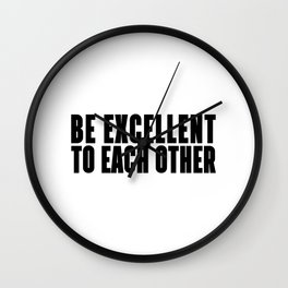BE EXCELLENT TO EACH OTHER  - BLACK AND WHITE Wall Clock