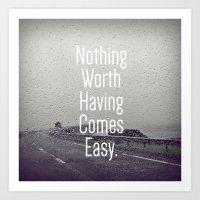 Nothing worth having comes easy Art Print