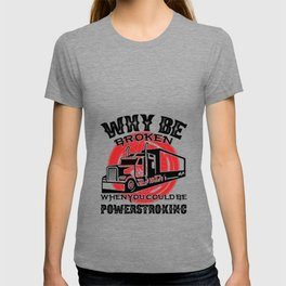 Why Be Broken When You Cold Be Powerstroking Truck T-shirt