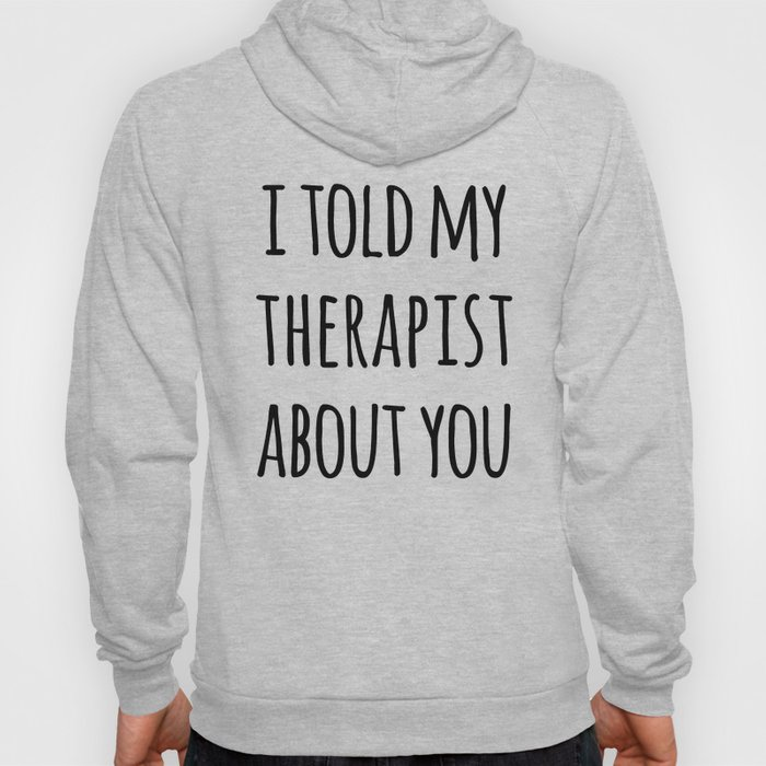 Told My Therapist Funny Quote Hoody