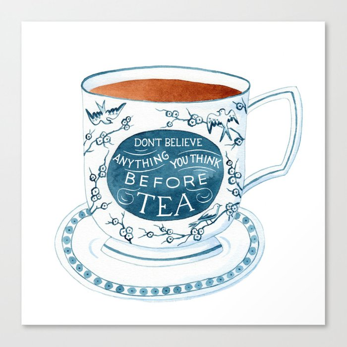Don't Believe Anything You Think Before Tea Canvas Print
