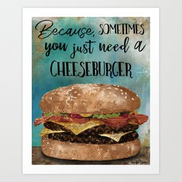 Because, Sometimes You Just Need A Cheeseburger Art Print