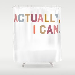 Actually, I Can. Shower Curtain