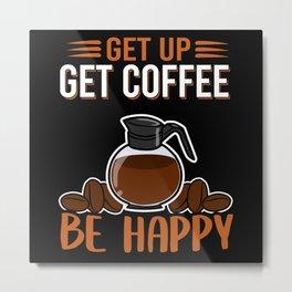 Get Up Get Coffee Be Happy   Coffee Gift Metal Print