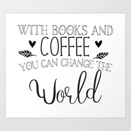 With books and coffee you can change the world Art Print