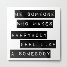 Be someone who makes everybody feel like a somebody Metal Print