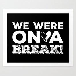 We Were on a Break Art Print