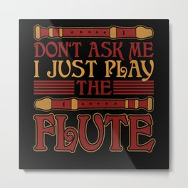Don't Ask Me I Just Play The Flute Metal Print