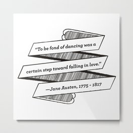 Jane Austen Quote: To be fond of dancing was a certain step toward falling in love Metal Print