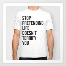 Stop pretending life doesn't terrify you Art Print