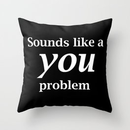 Sounds Like A You Problem - black background Throw Pillow