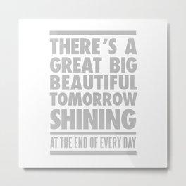 THERE'S A GREAT BIG BEAUTIFUL TOMORROW SHINING Metal Print