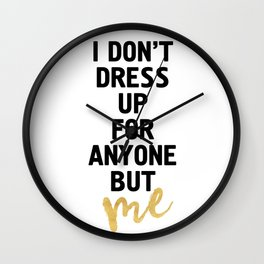 I DON'T DRESS UP FOR ANYONE BUT ME - life quote Wall Clock
