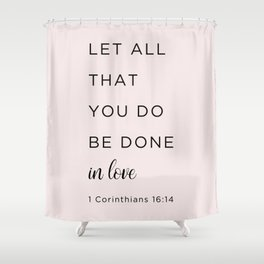 1 Corinthians 16:14 Let all that you do be done in love Shower Curtain