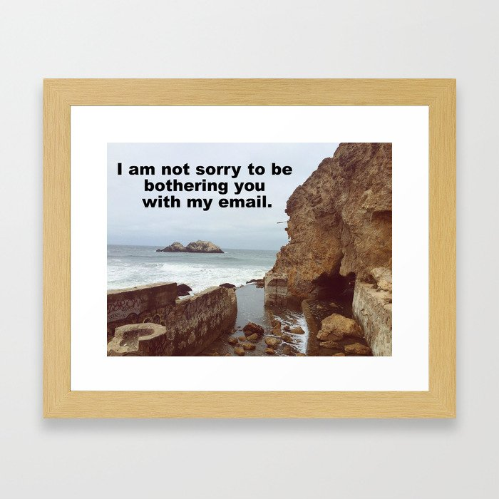 I'm not sorry to be bothering you with my email Framed Art Print